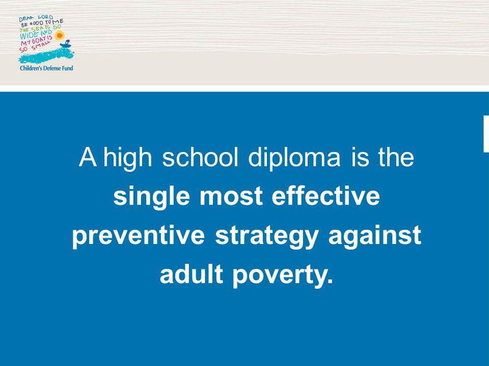 A high school diploma is the single most effective preventive strategy against adult poverty.