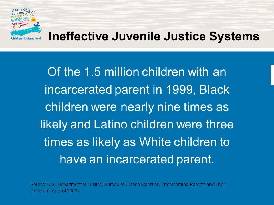 Ineffective Juvenile Justice Systems Of the 1.5 million children with an incarcerated parent in 1999, Black children were nearly nine times as likely