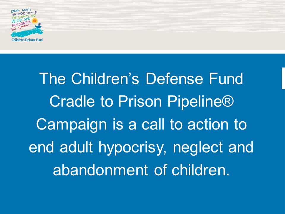 The Children's Defense Fund Cradle to Prison Pipeline® Campaign is a call to action to end adult hypocrisy, neglect and abandonment of children.
