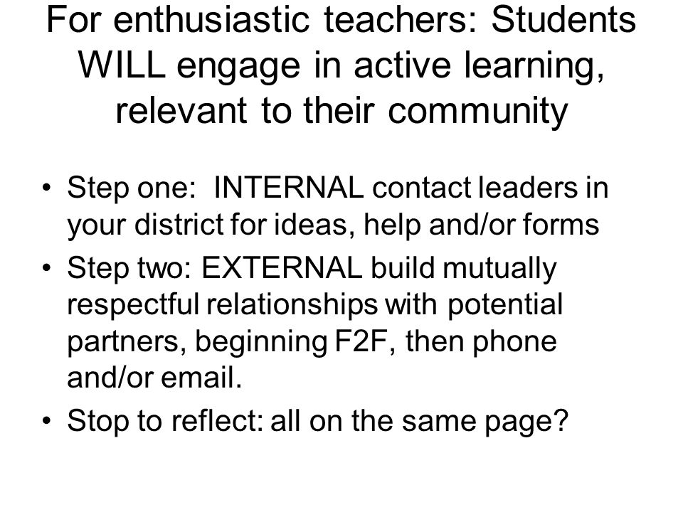 For enthusiastic teachers: Students WILL engage in active learning, relevant to their community Step one: INTERNAL contact leaders in your district fo