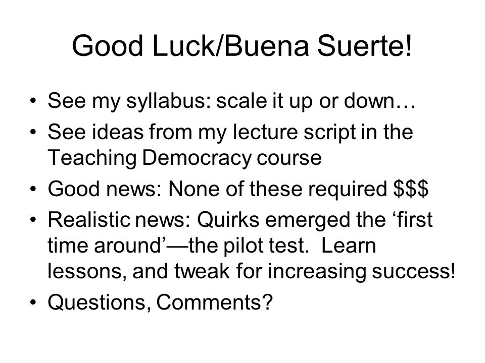 Good Luck/Buena Suerte! See my syllabus: scale it up or down… See ideas from my lecture script in the Teaching Democracy course Good news: None of the