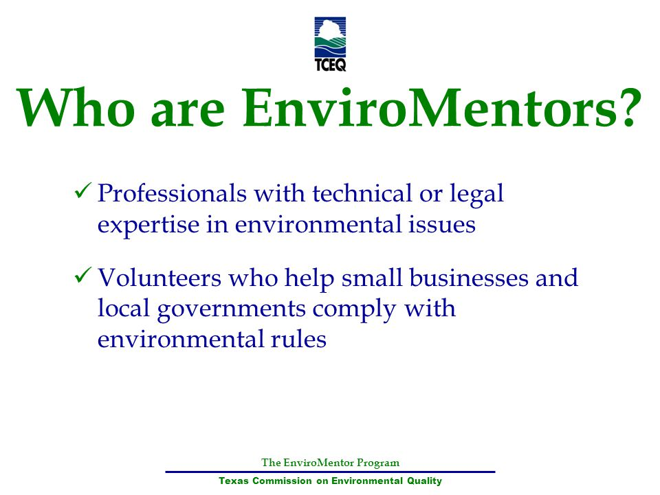 The EnviroMentor Program Texas Commission on Environmental Quality Who are EnviroMentors? Professionals with technical or legal expertise in environme