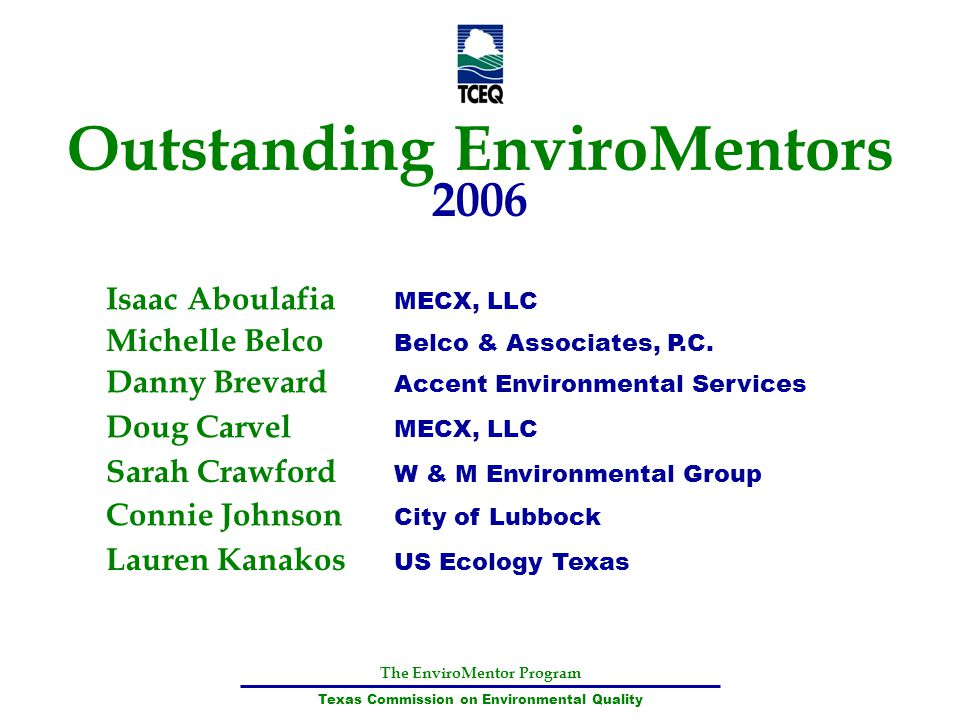 The EnviroMentor Program Texas Commission on Environmental Quality Outstanding EnviroMentors 2006 Isaac Aboulafia MECX, LLC Michelle Belco Belco & Ass
