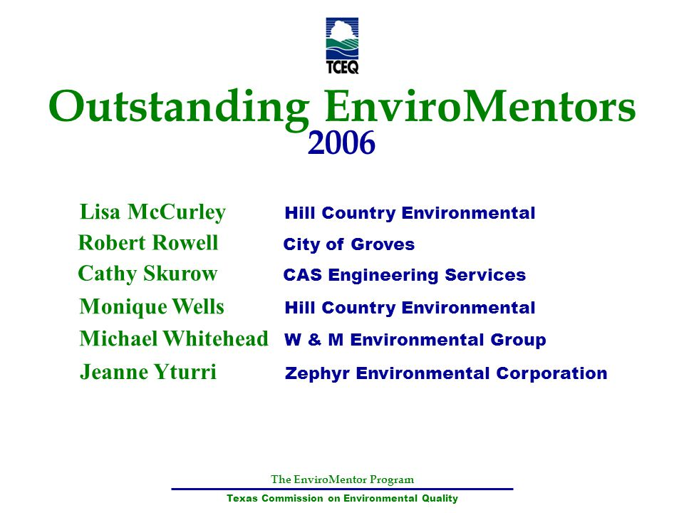 The EnviroMentor Program Texas Commission on Environmental Quality Outstanding EnviroMentors 2006 Lisa McCurley Hill Country Environmental Robert Rowe