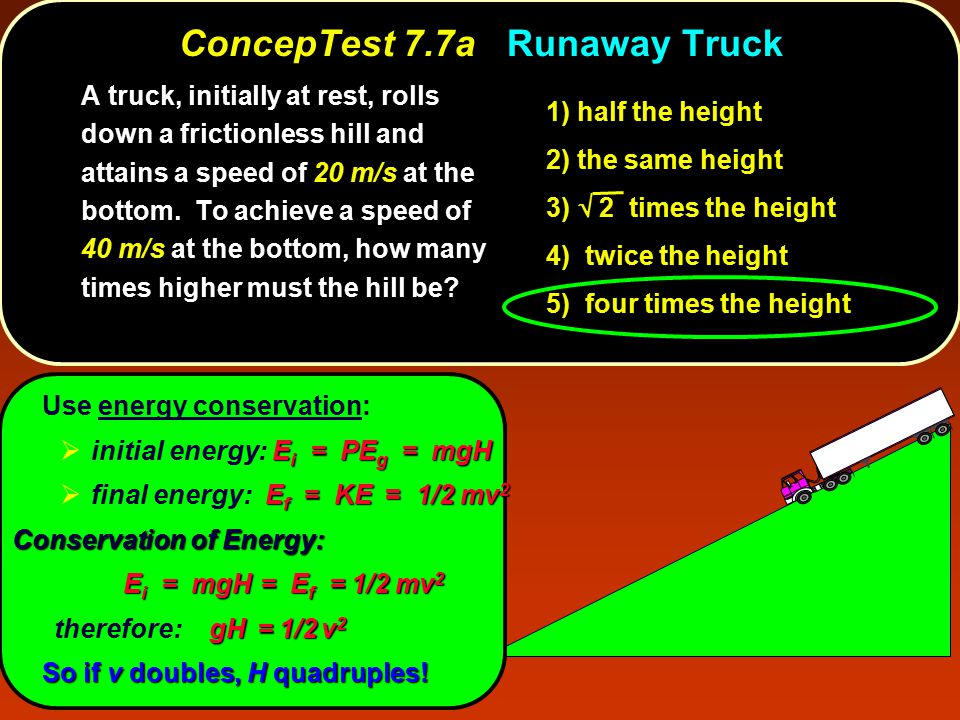 ConcepTest 7.7aRunaway Truck ConcepTest 7.7a Runaway Truck A truck, initially at rest, rolls down a frictionless hill and attains a speed of 20 m/s at the bottom.