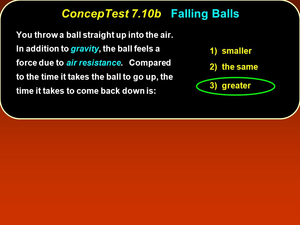 ConcepTest 7.10b ConcepTest 7.10b Falling Balls 1) smaller 2) the same 3) greater You throw a ball straight up into the air.