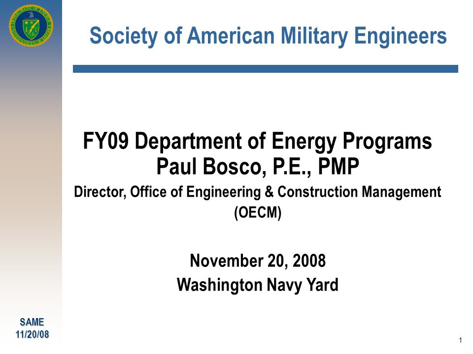 SAME11/20/08 1 Society of American Military Engineers FY09 Department of Energy Programs Paul Bosco, P.E., PMP Director, Office of Engineering & Construction Management (OECM) November 20, 2008 Washington Navy Yard