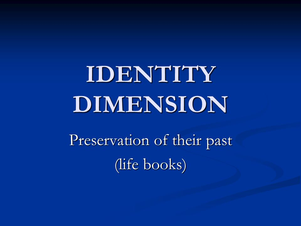 IDENTITY DIMENSION Preservation of their past (life books)