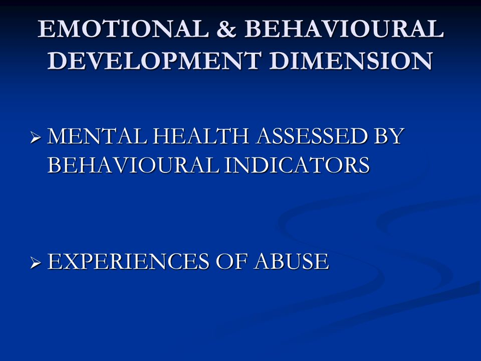 EMOTIONAL & BEHAVIOURAL DEVELOPMENT DIMENSION  MENTAL HEALTH ASSESSED BY BEHAVIOURAL INDICATORS  EXPERIENCES OF ABUSE