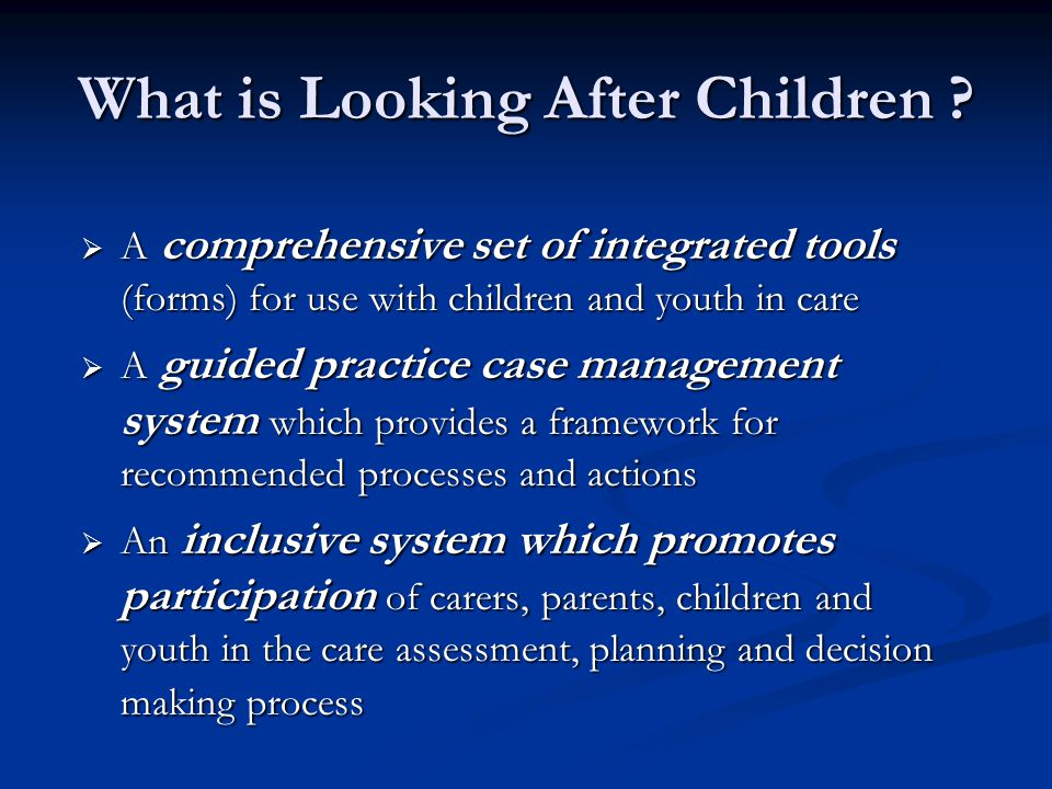 What is Looking After Children ?  A comprehensive set of integrated tools (forms) for use with children and youth in care  A guided practice case ma