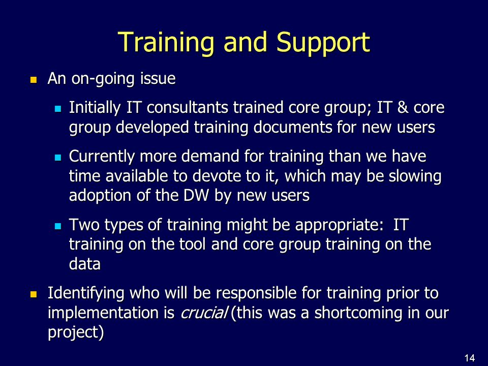 14 Training and Support An on-going issue An on-going issue Initially IT consultants trained core group; IT & core group developed training documents for new users Initially IT consultants trained core group; IT & core group developed training documents for new users Currently more demand for training than we have time available to devote to it, which may be slowing adoption of the DW by new users Currently more demand for training than we have time available to devote to it, which may be slowing adoption of the DW by new users Two types of training might be appropriate: IT training on the tool and core group training on the data Two types of training might be appropriate: IT training on the tool and core group training on the data Identifying who will be responsible for training prior to implementation is crucial (this was a shortcoming in our project) Identifying who will be responsible for training prior to implementation is crucial (this was a shortcoming in our project)