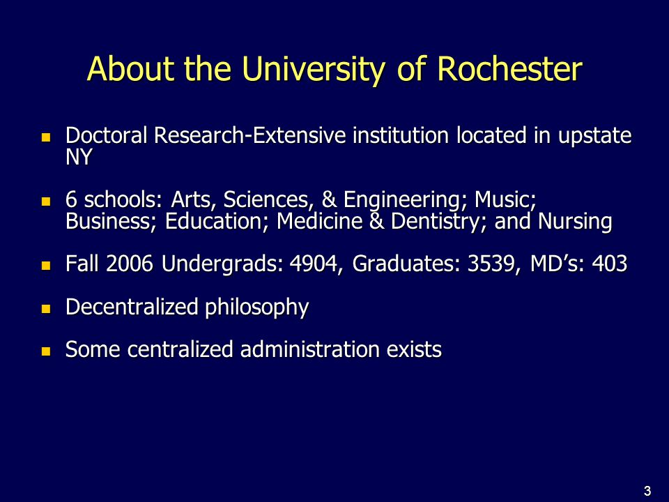 3 About the University of Rochester Doctoral Research-Extensive institution located in upstate NY Doctoral Research-Extensive institution located in upstate NY 6 schools: Arts, Sciences, & Engineering; Music; Business; Education; Medicine & Dentistry; and Nursing 6 schools: Arts, Sciences, & Engineering; Music; Business; Education; Medicine & Dentistry; and Nursing Fall 2006 Undergrads: 4904, Graduates: 3539, MD's: 403 Fall 2006 Undergrads: 4904, Graduates: 3539, MD's: 403 Decentralized philosophy Decentralized philosophy Some centralized administration exists Some centralized administration exists