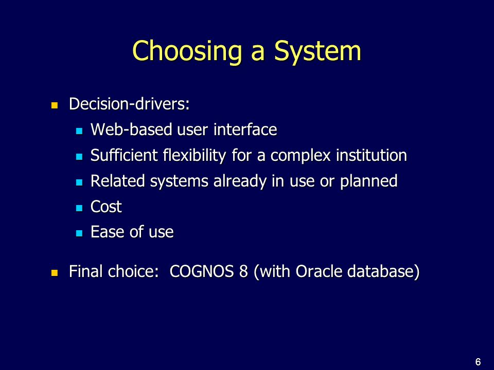 6 Choosing a System Decision-drivers: Decision-drivers: Web-based user interface Web-based user interface Sufficient flexibility for a complex institution Sufficient flexibility for a complex institution Related systems already in use or planned Related systems already in use or planned Cost Cost Ease of use Ease of use Final choice: COGNOS 8 (with Oracle database) Final choice: COGNOS 8 (with Oracle database)