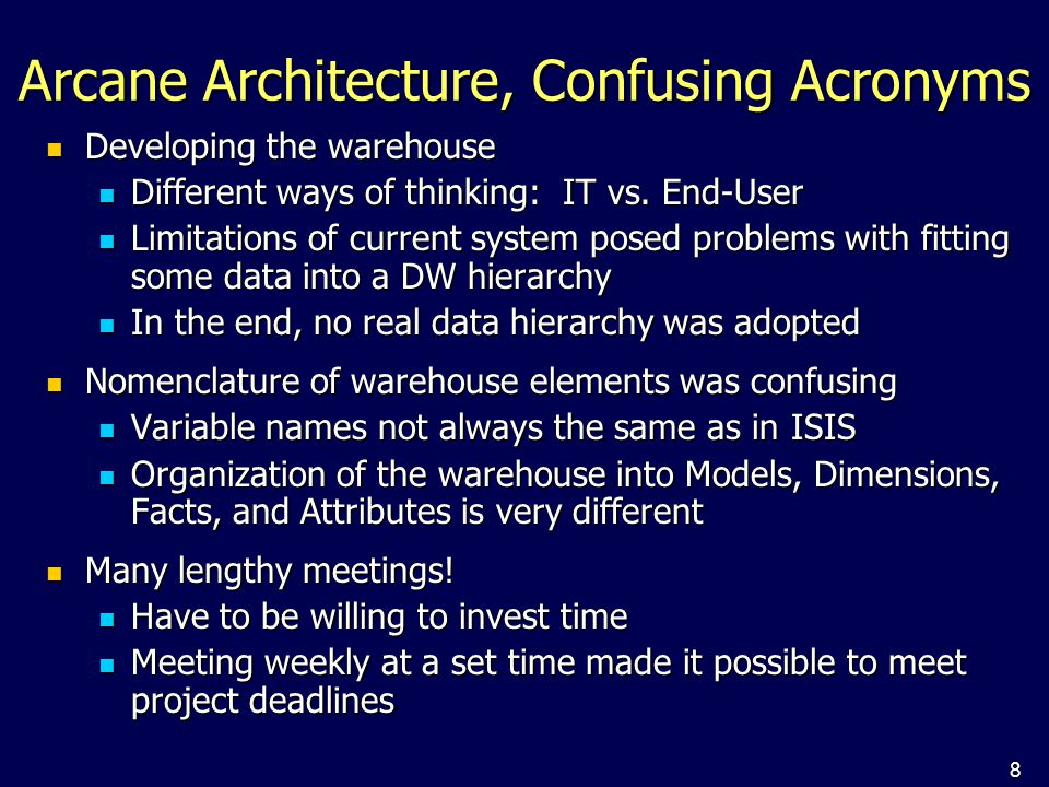 8 Arcane Architecture, Confusing Acronyms Developing the warehouse Developing the warehouse Different ways of thinking: IT vs. End-User Different ways