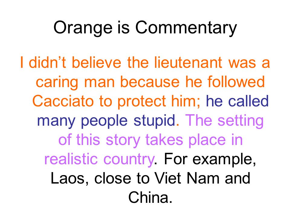 Orange is Commentary I didn't believe the lieutenant was a caring man because he followed Cacciato to protect him; he called many people stupid. The s