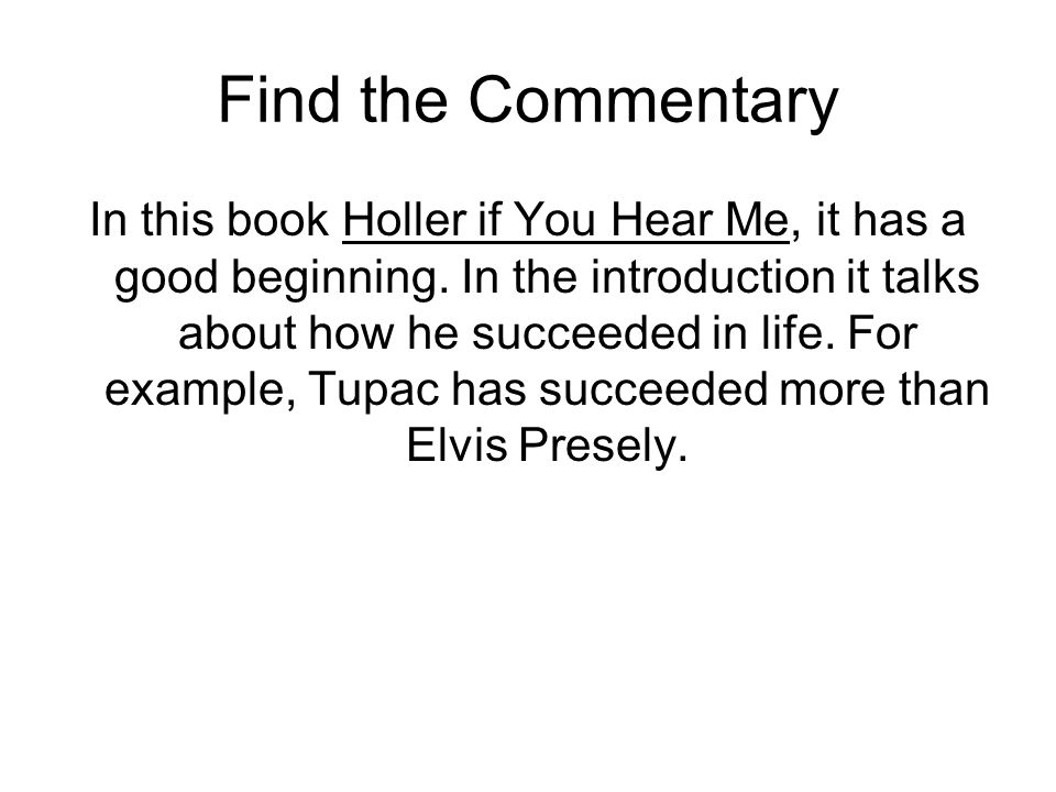 Find the Commentary In this book Holler if You Hear Me, it has a good beginning. In the introduction it talks about how he succeeded in life. For exam