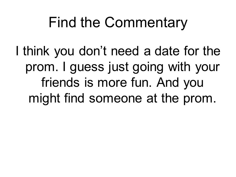 Find the Commentary I think you don't need a date for the prom. I guess just going with your friends is more fun. And you might find someone at the pr