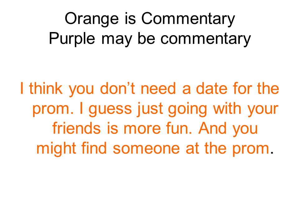 Orange is Commentary Purple may be commentary I think you don't need a date for the prom.