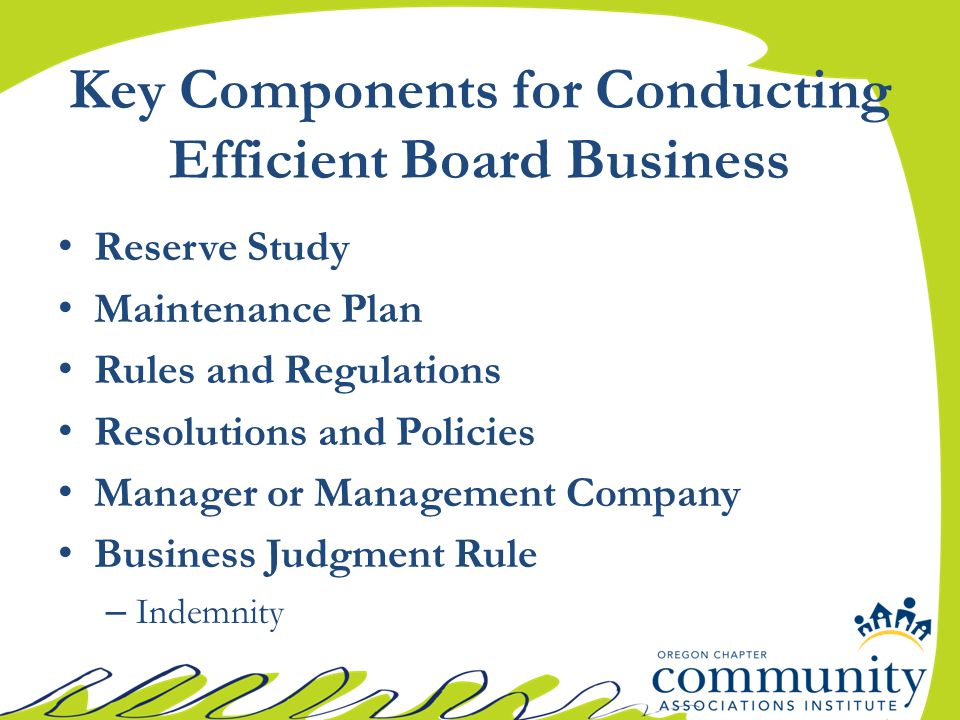 Key Components for Conducting Efficient Board Business Reserve Study Maintenance Plan Rules and Regulations Resolutions and Policies Manager or Management Company Business Judgment Rule – Indemnity