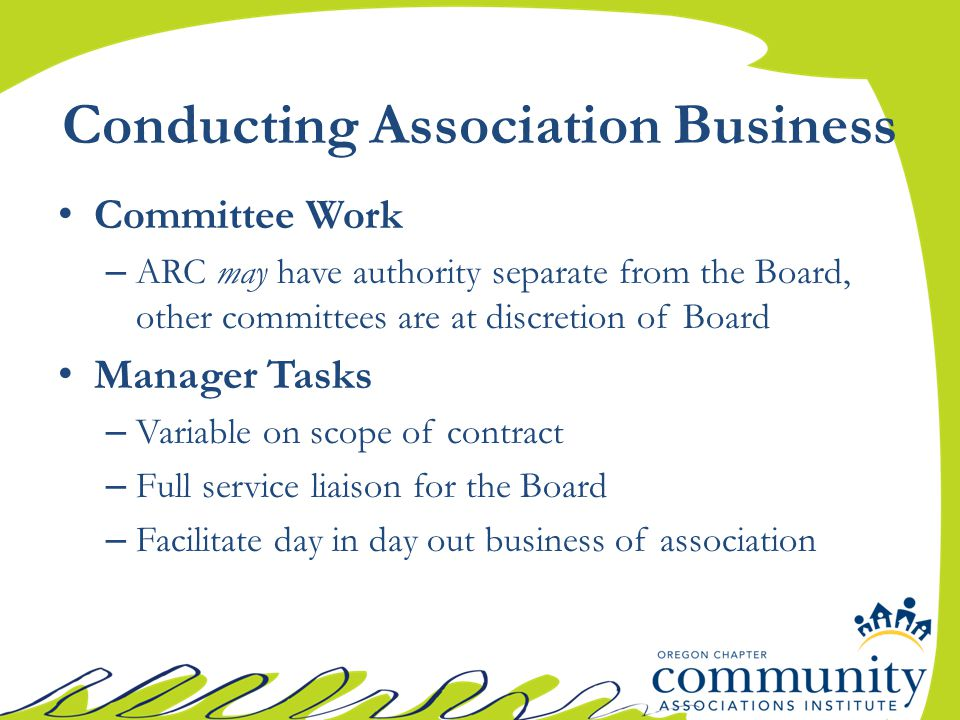Conducting Association Business Committee Work – ARC may have authority separate from the Board, other committees are at discretion of Board Manager Tasks – Variable on scope of contract – Full service liaison for the Board – Facilitate day in day out business of association