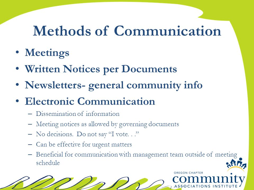 Methods of Communication Meetings Written Notices per Documents Newsletters- general community info Electronic Communication – Dissemination of information – Meeting notices as allowed by governing documents – No decisions.