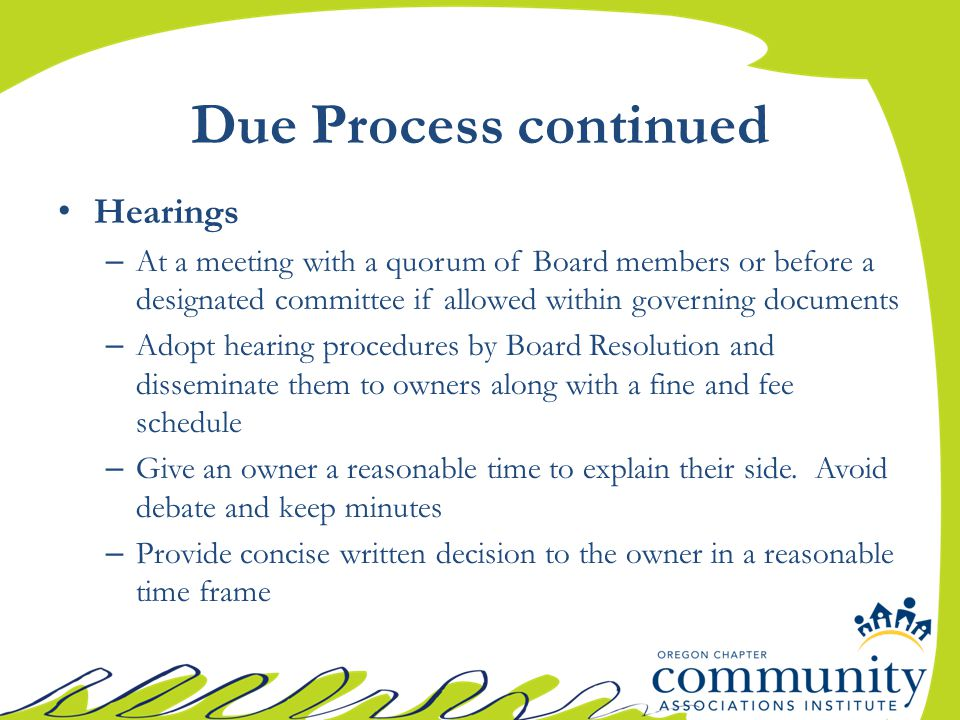 Due Process continued Hearings – At a meeting with a quorum of Board members or before a designated committee if allowed within governing documents – Adopt hearing procedures by Board Resolution and disseminate them to owners along with a fine and fee schedule – Give an owner a reasonable time to explain their side.