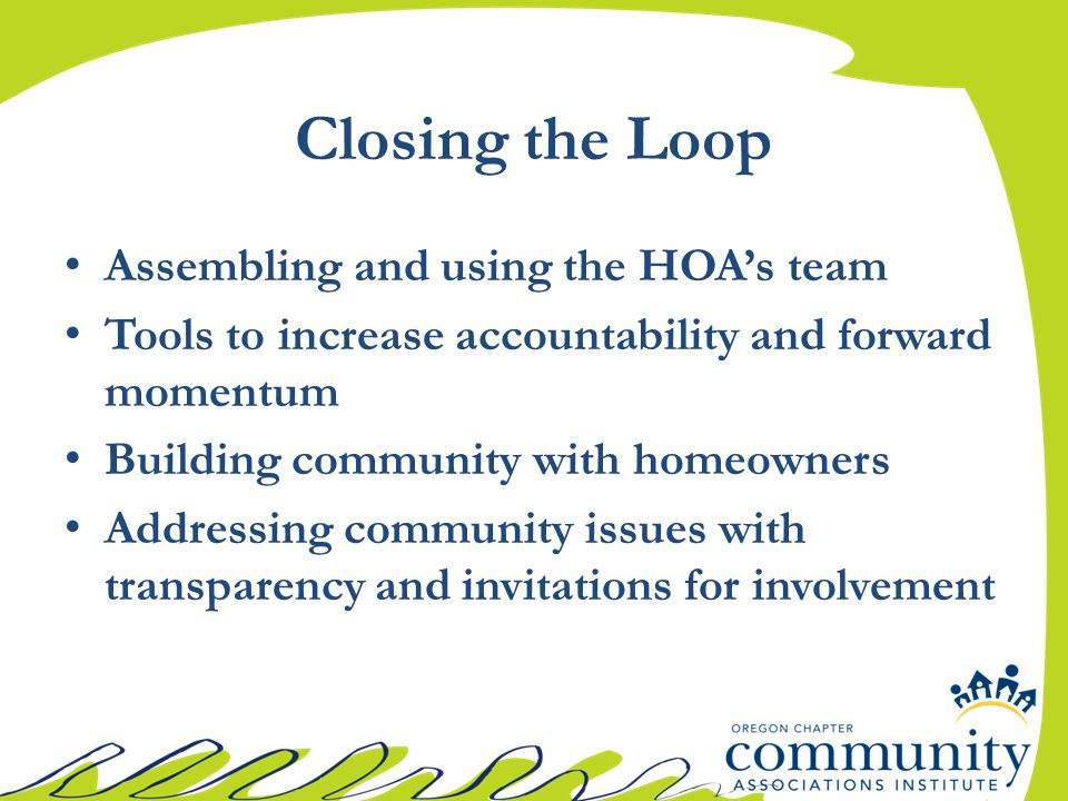 Closing the Loop Assembling and using the HOA's team Tools to increase accountability and forward momentum Building community with homeowners Addressing community issues with transparency and invitations for involvement