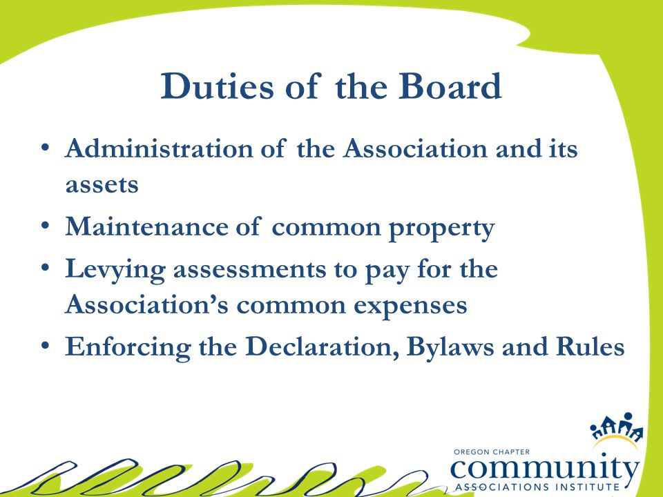 Duties of the Board Administration of the Association and its assets Maintenance of common property Levying assessments to pay for the Association's common expenses Enforcing the Declaration, Bylaws and Rules