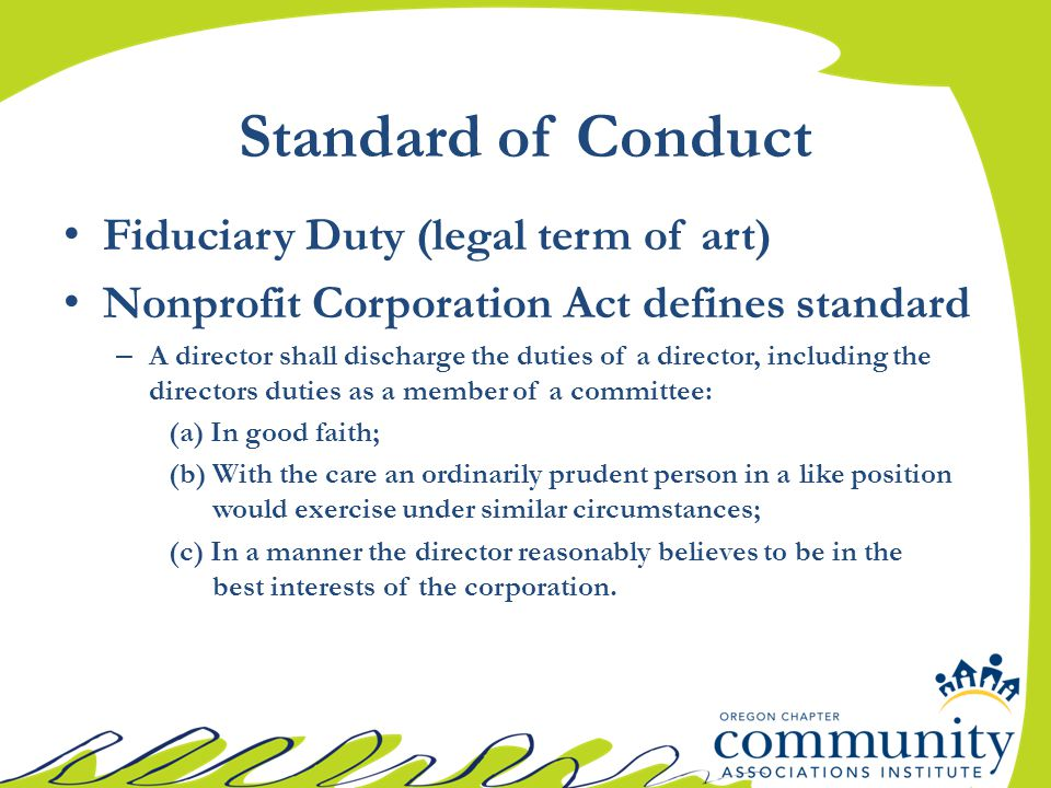 Standard of Conduct Fiduciary Duty (legal term of art) Nonprofit Corporation Act defines standard – A director shall discharge the duties of a director, including the directors duties as a member of a committee: (a) In good faith; (b) With the care an ordinarily prudent person in a like position would exercise under similar circumstances; (c) In a manner the director reasonably believes to be in the best interests of the corporation.