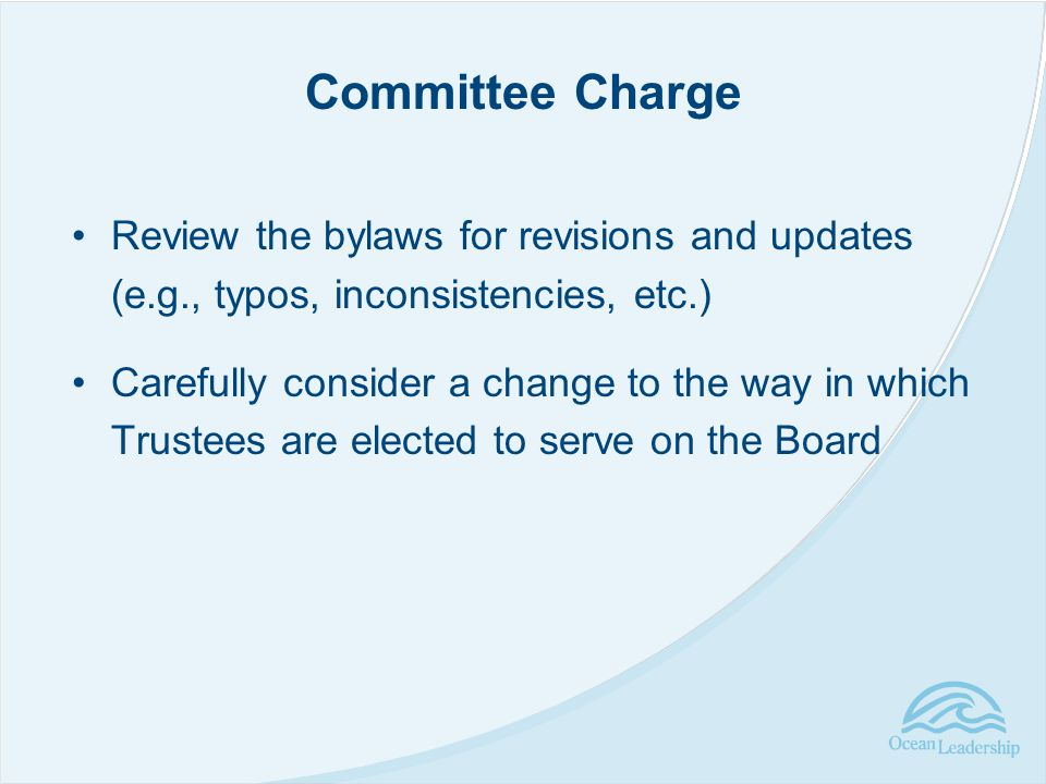 Review the bylaws for revisions and updates (e.g., typos, inconsistencies, etc.) Carefully consider a change to the way in which Trustees are elected to serve on the Board Committee Charge