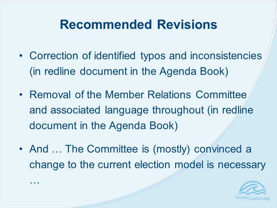 Correction of identified typos and inconsistencies (in redline document in the Agenda Book) Removal of the Member Relations Committee and associated language throughout (in redline document in the Agenda Book) And … The Committee is (mostly) convinced a change to the current election model is necessary … Recommended Revisions