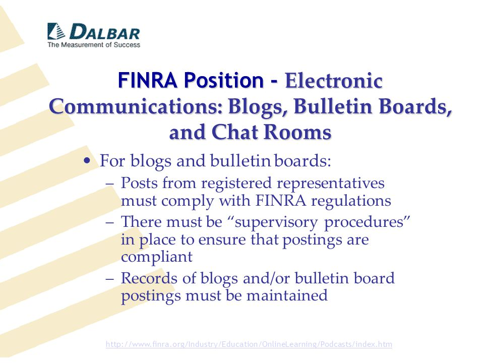 FINRA Position - Electronic Communications: Blogs, Bulletin Boards, and Chat Rooms For blogs and bulletin boards: –Posts from registered representatives must comply with FINRA regulations –There must be supervisory procedures in place to ensure that postings are compliant –Records of blogs and/or bulletin board postings must be maintained http://www.finra.org/Industry/Education/OnlineLearning/Podcasts/index.htm