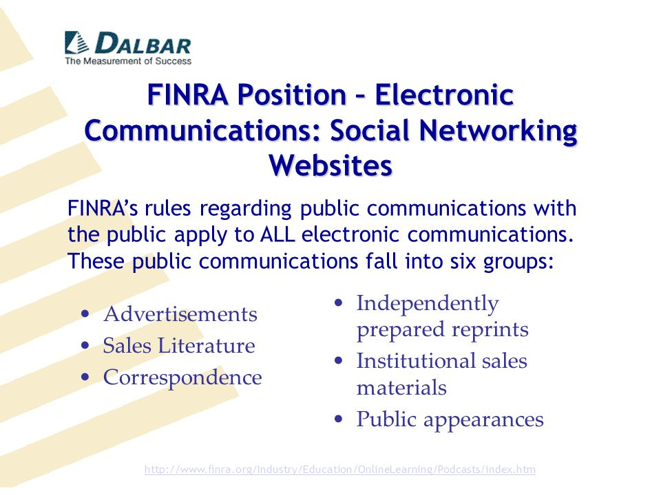FINRA Position – Electronic Communications: Social Networking Websites Advertisements Sales Literature Correspondence Independently prepared reprints Institutional sales materials Public appearances FINRA's rules regarding public communications with the public apply to ALL electronic communications.