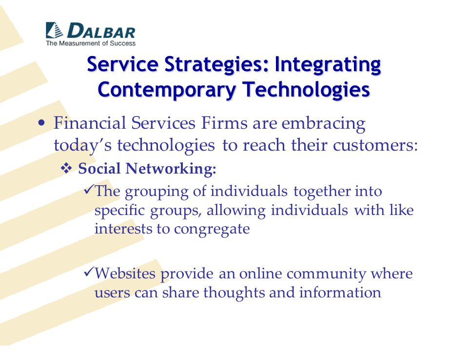 Service Strategies: Integrating Contemporary Technologies Financial Services Firms are embracing today's technologies to reach their customers:  Social Networking: The grouping of individuals together into specific groups, allowing individuals with like interests to congregate Websites provide an online community where users can share thoughts and information