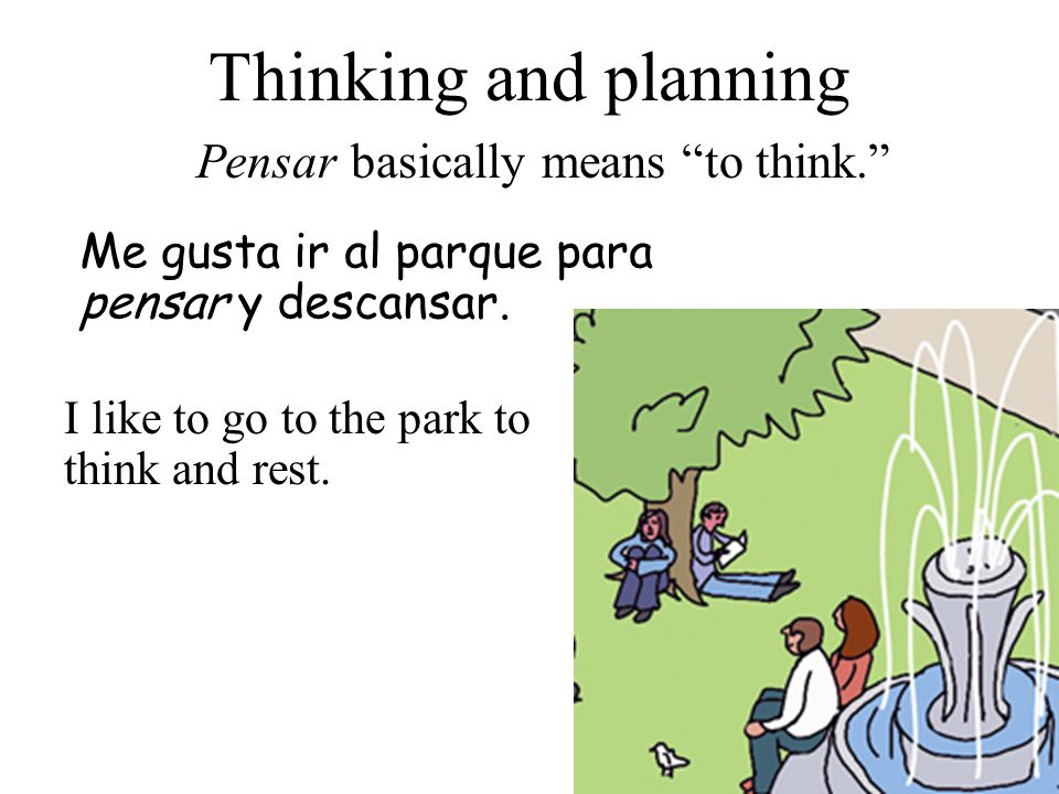 Thinking and planning Pensar basically means to think. Me gusta ir al parque para pensar y descansar.