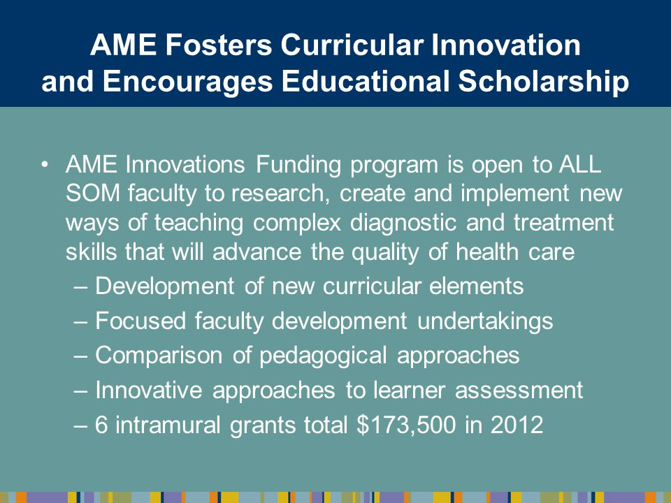 AME Fosters Curricular Innovation and Encourages Educational Scholarship AME Innovations Funding program is open to ALL SOM faculty to research, creat
