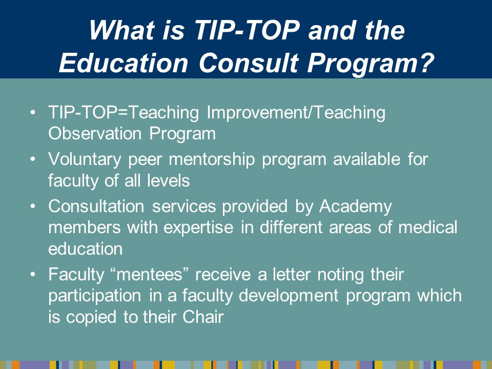 What is TIP-TOP and the Education Consult Program? TIP-TOP=Teaching Improvement/Teaching Observation Program Voluntary peer mentorship program availab