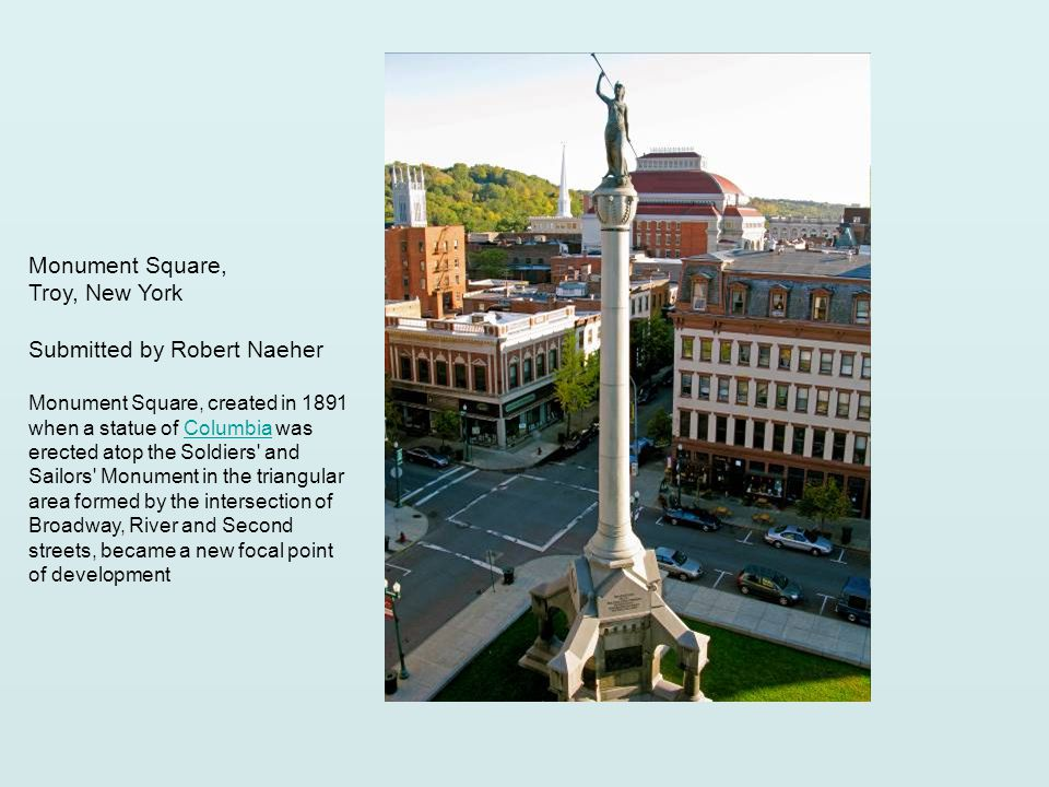 Monument Square, Troy, New York Submitted by Robert Naeher Monument Square, created in 1891 when a statue of Columbia was erected atop the Soldiers and Sailors Monument in the triangular area formed by the intersection of Broadway, River and Second streets, became a new focal point of developmentColumbia