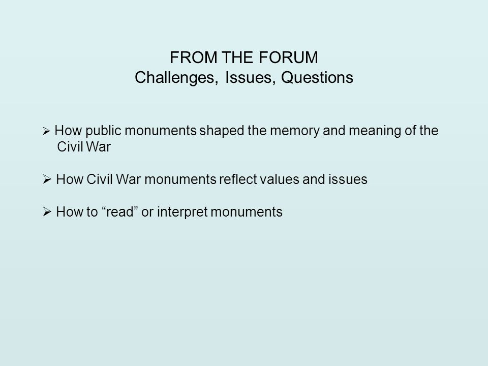 FROM THE FORUM Challenges, Issues, Questions  How public monuments shaped the memory and meaning of the Civil War  How Civil War monuments reflect values and issues  How to read or interpret monuments
