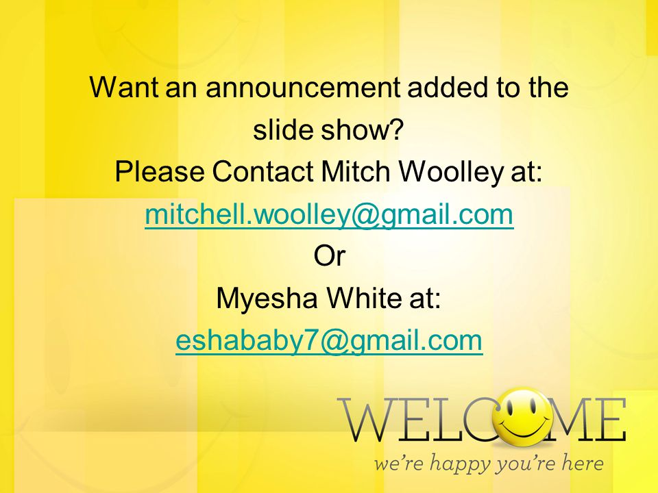 Want an announcement added to the slide show? Please Contact Mitch Woolley at: mitchell.woolley@gmail.com Or Myesha White at: eshababy7@gmail.com