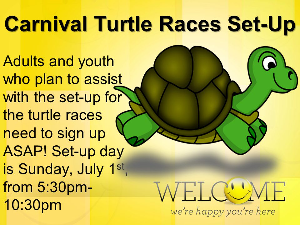 Carnival Turtle Races Set-Up Adults and youth who plan to assist with the set-up for the turtle races need to sign up ASAP! Set-up day is Sunday, July