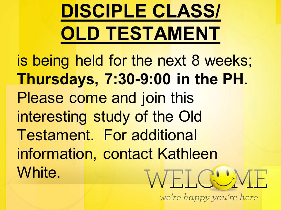 DISCIPLE CLASS/ OLD TESTAMENT is being held for the next 8 weeks; Thursdays, 7:30-9:00 in the PH. Please come and join this interesting study of the O