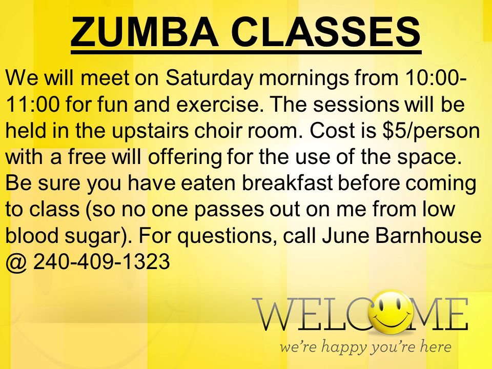ZUMBA CLASSES We will meet on Saturday mornings from 10:00- 11:00 for fun and exercise. The sessions will be held in the upstairs choir room. Cost is
