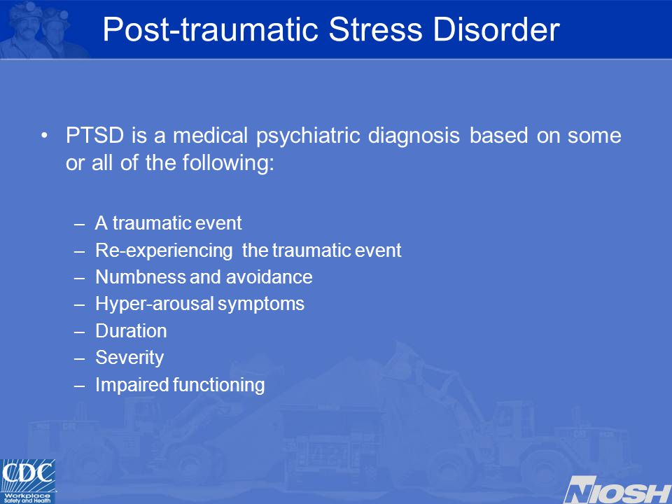Post-traumatic Stress Disorder PTSD is a medical psychiatric diagnosis based on some or all of the following: –A traumatic event –Re-experiencing the traumatic event –Numbness and avoidance –Hyper-arousal symptoms –Duration –Severity –Impaired functioning