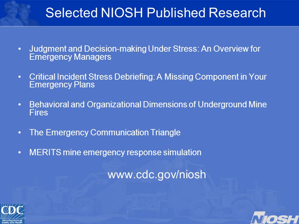 Selected NIOSH Published Research Judgment and Decision-making Under Stress: An Overview for Emergency Managers Critical Incident Stress Debriefing: A Missing Component in Your Emergency Plans Behavioral and Organizational Dimensions of Underground Mine Fires The Emergency Communication Triangle MERITS mine emergency response simulation www.cdc.gov/niosh