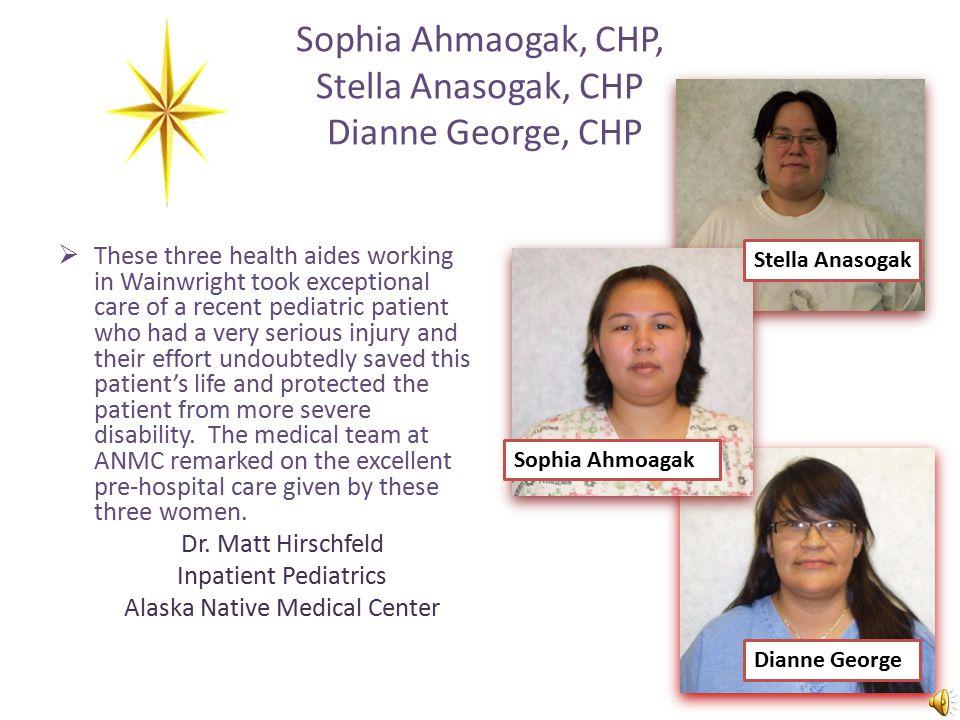 Outstanding Accomplishment Health Aides of the year Sophia Ahmaogak, CHP of Wainwright Stella Anasogak, CHP of Wainwright Danese Davenport of Glennall