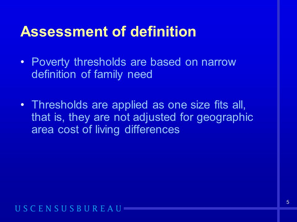 5 Assessment of definition Poverty thresholds are based on narrow definition of family need Thresholds are applied as one size fits all, that is, they are not adjusted for geographic area cost of living differences