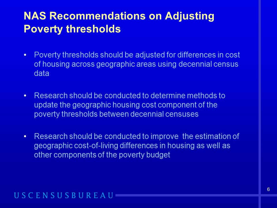 6 NAS Recommendations on Adjusting Poverty thresholds Poverty thresholds should be adjusted for differences in cost of housing across geographic areas