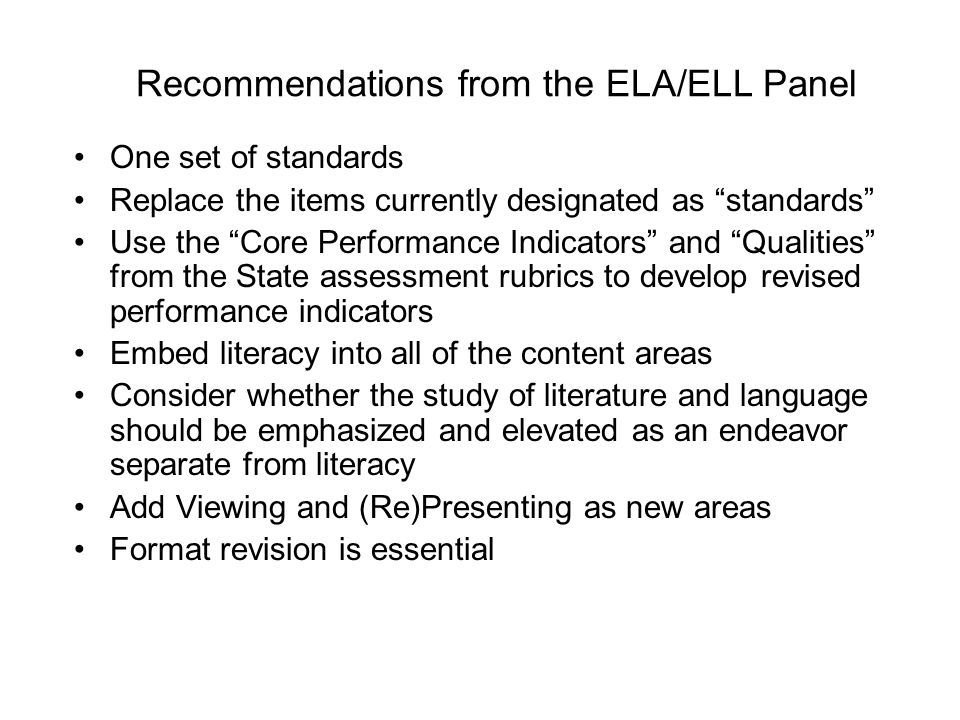 "Recommendations from the ELA/ELL Panel One set of standards Replace the items currently designated as ""standards"" Use the ""Core Performance Indicators"