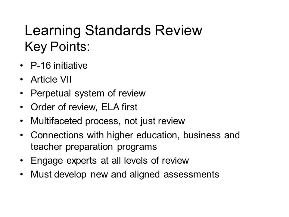 Learning Standards Review Key Points: P-16 initiative Article VII Perpetual system of review Order of review, ELA first Multifaceted process, not just